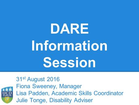DARE Information Session 31 st August 2016 Fiona Sweeney, Manager Lisa Padden, Academic Skills Coordinator Julie Tonge, Disability Adviser.