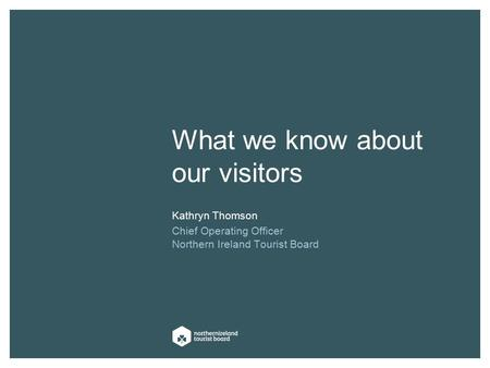 What we know about our visitors Kathryn Thomson Chief Operating Officer Northern Ireland Tourist Board.