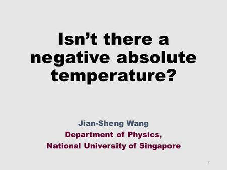Isn't there a negative absolute temperature? Jian-Sheng Wang Department of Physics, National University of Singapore 1.