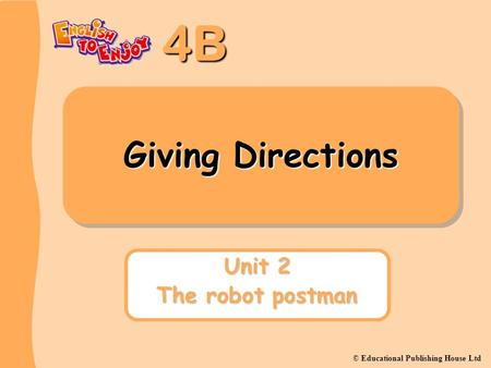 4B © Educational Publishing House Ltd Giving Directions Unit 2 The robot postman.