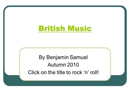 British Music By Benjamin Samuel Autumn 2010 Click on the title to rock 'n' roll!