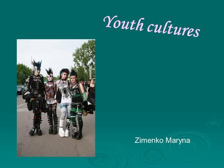 "Youth cultures Zimenko Maryna. The term ""culture"" can be defined as language, dress, beliefs, manners and tastes in food or music of a particular group."