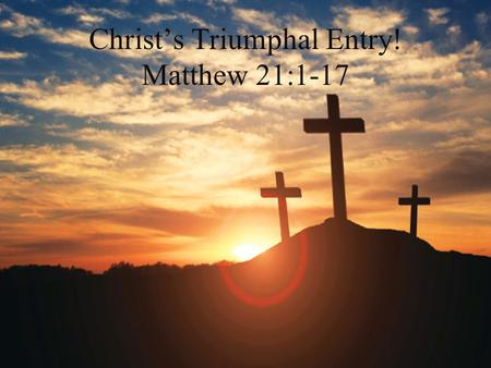 Christ's Triumphal Entry! Matthew 21:1-17. Triumphal Entry is all About the Declaration that Jesus is King! I. A Unique Period of Amnesty II. Prophecy.