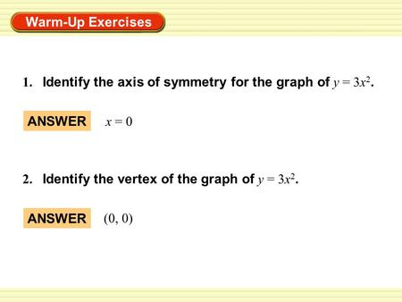 Warm-Up Exercises 1. Identify the axis of symmetry for the graph of y = 3x 2. ANSWER x = 0 2. Identify the vertex of the graph of y = 3x 2. ANSWER (0,