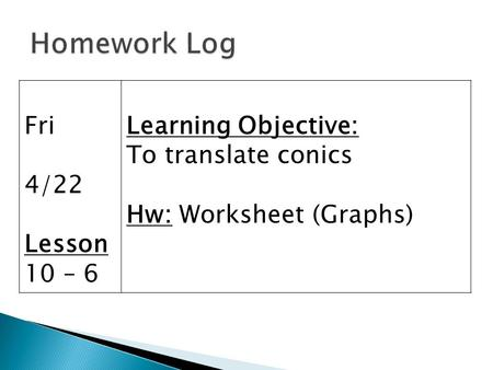 Fri 4/22 Lesson 10 – 6 Learning Objective: To translate conics Hw: Worksheet (Graphs)