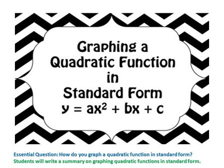 Essential Question: How do you graph a quadratic function in standard form? Students will write a summary on graphing quadratic functions in standard form.