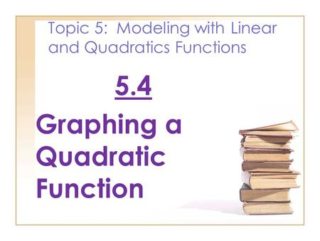 Topic 5: Modeling with Linear and Quadratics Functions 5.4 Graphing a Quadratic Function.