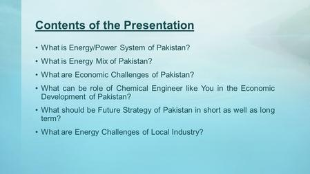 Contents of the Presentation What is Energy/<strong>Power</strong> System of Pakistan? What is Energy Mix of Pakistan? What are Economic Challenges of Pakistan? What can.