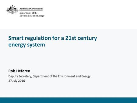 Smart regulation for a 21st century energy system Rob Heferen Deputy Secretary, Department of the Environment and Energy 27 July 2016 Department of the.