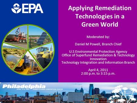 Applying Remediation Technologies in a Green World Moderated by: Daniel M Powell, Branch Chief U.S Environmental Protection Agency Office of Superfund.