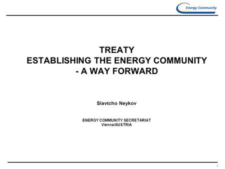 1 TREATY ESTABLISHING THE ENERGY COMMUNITY - A WAY FORWARD Slavtcho Neykov ENERGY COMMUNITY SECRETARIAT Vienna/AUSTRIA.