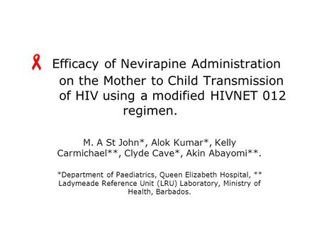 Efficacy of Nevirapine Administration on the Mother to Child Transmission of HIV using a modified HIVNET 012 regimen. M. A St John*, Alok Kumar*, Kelly.