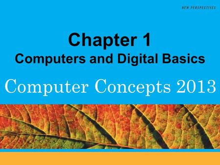 Computer Concepts 2013 Chapter 1 Computers and Digital Basics.
