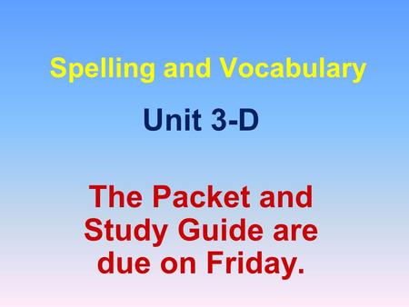 Spelling and Vocabulary Unit 3-D The Packet and Study Guide are due on Friday.