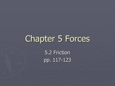 Chapter 5 Forces 5.2 Friction pp. 117-123. IMPORTANT DEFINITION ► Friction – a force that opposes motion between two surfaces that are touching.