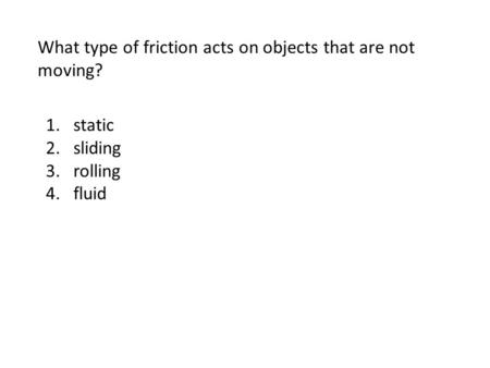 What type of friction acts on objects that are not moving? 1.static 2.sliding 3.rolling 4.fluid.