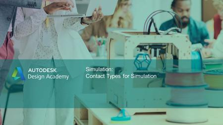 Simulation: Contact Types for Simulation. © 2016 Autodesk Design Academy Contact Types for Simulation Overview of contact types you can specify between.