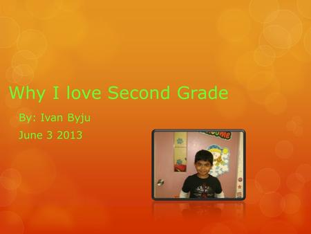 Why I love Second Grade By: Ivan Byju June 3 2013.