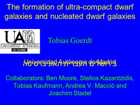 The formation of ultra-compact dwarf galaxies and nucleated dwarf galaxies Collaborators: Ben Moore, Stelios Kazantzidis, Tobias Kaufmann, Andrea V. Macciò.