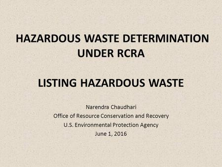 HAZARDOUS WASTE DETERMINATION UNDER RCRA LISTING HAZARDOUS WASTE Narendra Chaudhari Office of Resource Conservation and Recovery U.S. Environmental Protection.