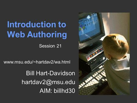 Introduction to Web Authoring Bill Hart-Davidson AIM: billhd30 Session 21