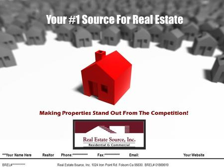 Your #1 Source For Real Estate Real Estate Source, Inc. 1024 Iron Point Rd. Folsom Ca 95630. BREL# 01869619 ***Your Name HereRealtorPhone:*************Fax:************* Your.