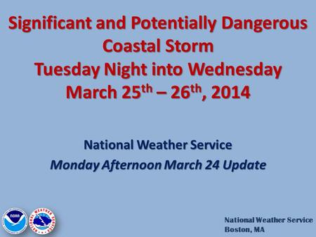 Significant and Potentially Dangerous Coastal Storm Tuesday Night into Wednesday March 25 th – 26 th, 2014 National Weather Service Monday Afternoon March.