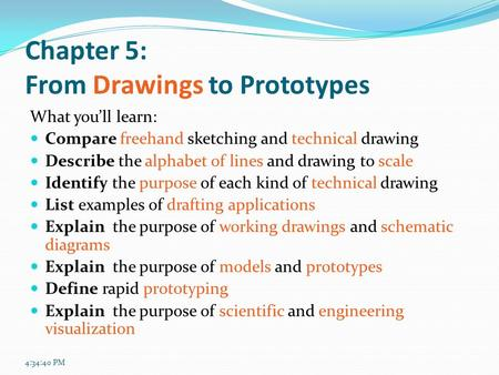 4:36:27 PM Chapter 5: From Drawings to Prototypes What you'll learn: Compare freehand sketching and technical drawing Describe the alphabet of lines and.