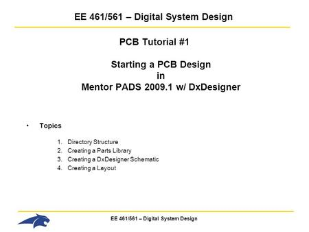 EE 461/561 – Digital System Design PCB Tutorial #1 Starting a PCB Design in Mentor PADS 2009.1 w/ DxDesigner Topics 1.Directory Structure 2.Creating a.