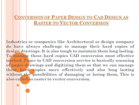 C ONVERSION OF P APER D ESIGN TO C AD D ESIGN AS R ASTER TO V ECTOR C ONVERSION Industries or companies like Architectural or design company do have always.