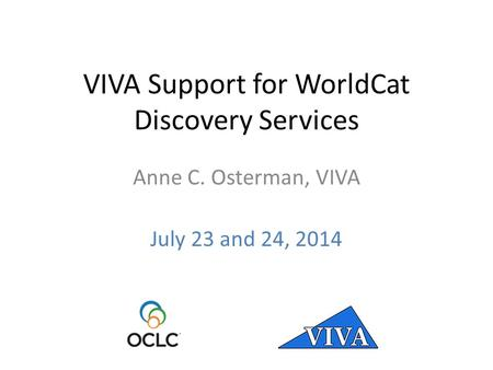 VIVA Support for WorldCat Discovery Services Anne C. Osterman, VIVA July 23 and 24, 2014.