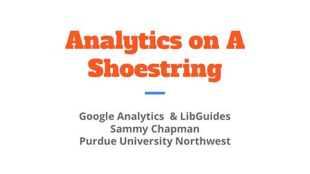 Analytics on A Shoestring Google Analytics & LibGuides Sammy Chapman Purdue University Northwest.