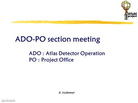 22/09/2011 ADO-PO section meeting ADO : Atlas Detector Operation PO : Project Office R. Vuillermet.