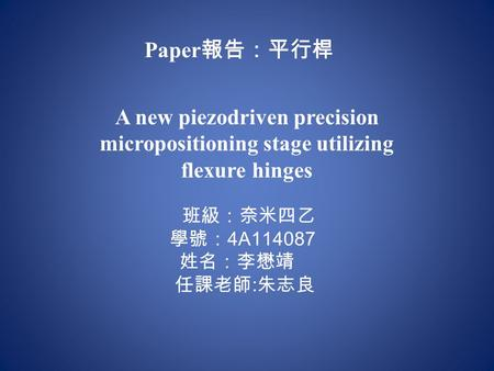 A new piezodriven precision micropositioning stage utilizing flexure hinges 班級:奈米四乙 學號: 4A114087 姓名:李懋靖 任課老師 : 朱志良 Paper 報告:平行桿.