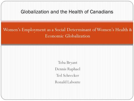 Women's Employment as a Social Determinant of Women's Health & Economic Globalization Toba Bryant Dennis Raphael Ted Schrecker Ronald Labonte Globalization.