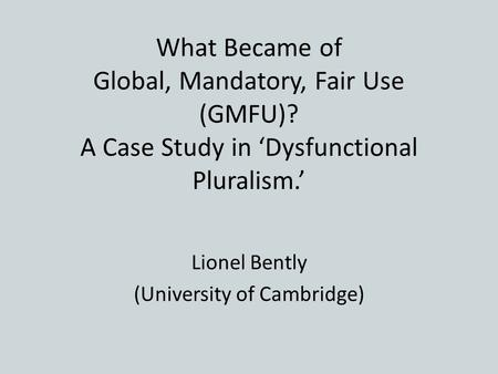 What Became of Global, Mandatory, Fair Use (GMFU)? A Case Study in 'Dysfunctional Pluralism.' Lionel Bently (University of Cambridge)