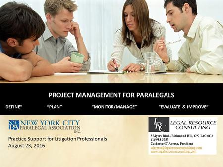 "PROJECT MANAGEMENT FOR PARALEGALS DEFINE""""PLAN""""MONITOR/MANAGE""""EVALUATE & IMPROVE"" 3 Myers Blvd., Richmond Hill, ON L4C 0C2 416 988 3989 Catherine D'Aversa,"
