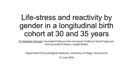 Life-stress and reactivity by gender in a longitudinal birth cohort at 30 and 35 years Dr Geraldine McLeod; Associate Professor John Horwood; Professor.