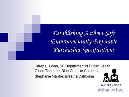 Establishing Asthma-Safe Environmentally Preferable Purchasing Specifications Karen L. Cohn, SF Department of Public Health Gloria Thornton, Blue Cross.
