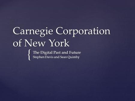 { Carnegie Corporation of New York The Digital Past and Future Stephen Davis and Sean Quimby.