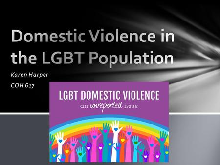 Karen Harper COH 617. -Domestic violence occurs at roughly the same rates in same-sex and opposite-sex relationships -Between one in four and one in three.