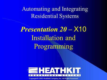 Copyright © 2005 Heathkit Company, Inc. All Rights Reserved Automating and Integrating Residential Systems Presentation 20 – X10 Installation and Programming.
