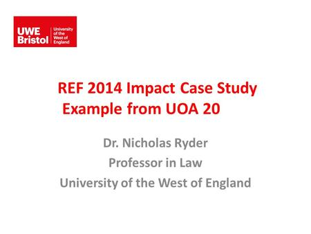 REF 2014 Impact Case Study Example from UOA 20 Dr. Nicholas Ryder Professor in Law University of the West of England.