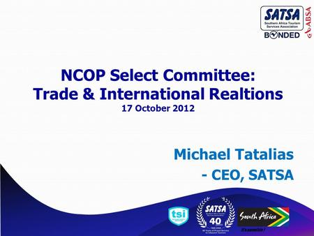 It's possible ! Michael Tatalias - CEO, SATSA NCOP Select Committee: Trade & International Realtions 17 October 2012.