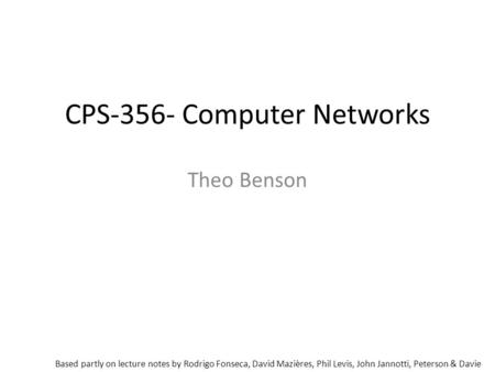 CPS-356- Computer Networks Theo Benson Based partly on lecture notes by Rodrigo Fonseca, David Mazières, Phil Levis, John Jannotti, Peterson & Davie.