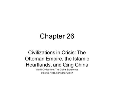 Chapter 26 Civilizations in Crisis: The Ottoman Empire, the Islamic Heartlands, and Qing China World Civilizations: The Global Experience Stearns, Adas,
