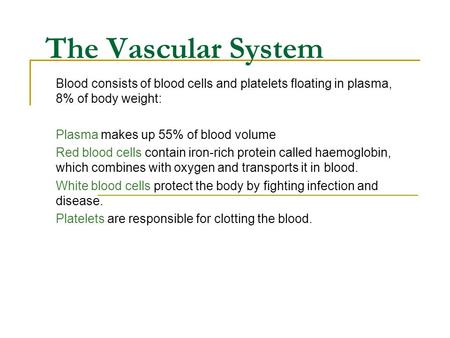 The Vascular System Blood consists of blood cells and platelets floating in plasma, 8% of body weight: Plasma makes up 55% of blood volume Red blood cells.