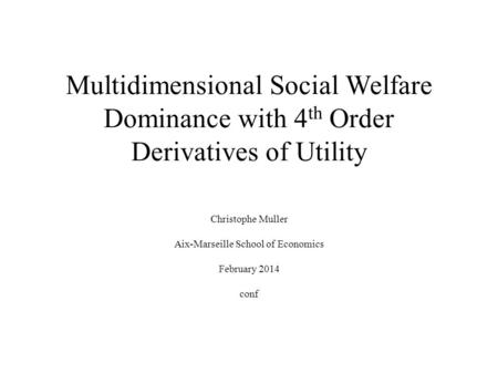 Multidimensional Social Welfare Dominance with 4 th Order Derivatives of Utility Christophe Muller Aix-Marseille School of Economics February 2014 conf.
