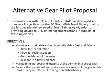 Alternative Gear Pilot Proposal In consultation with DFO and Industry, GTAC has developed a number of objectives for the BC Groundfish Trawl Fishery that.