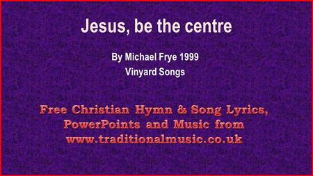 Jesus, be the centre By Michael Frye 1999 Vinyard Songs.